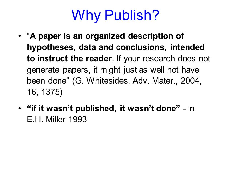 "Why Publish? ""A paper is an organized description of hypotheses, data and conclusions, intended to instruct the reader. If your research does not gene"
