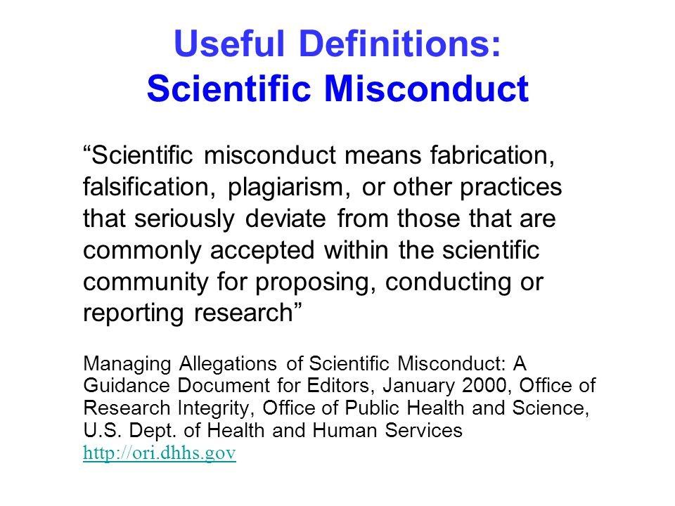 "Useful Definitions: Scientific Misconduct ""Scientific misconduct means fabrication, falsification, plagiarism, or other practices that seriously devia"