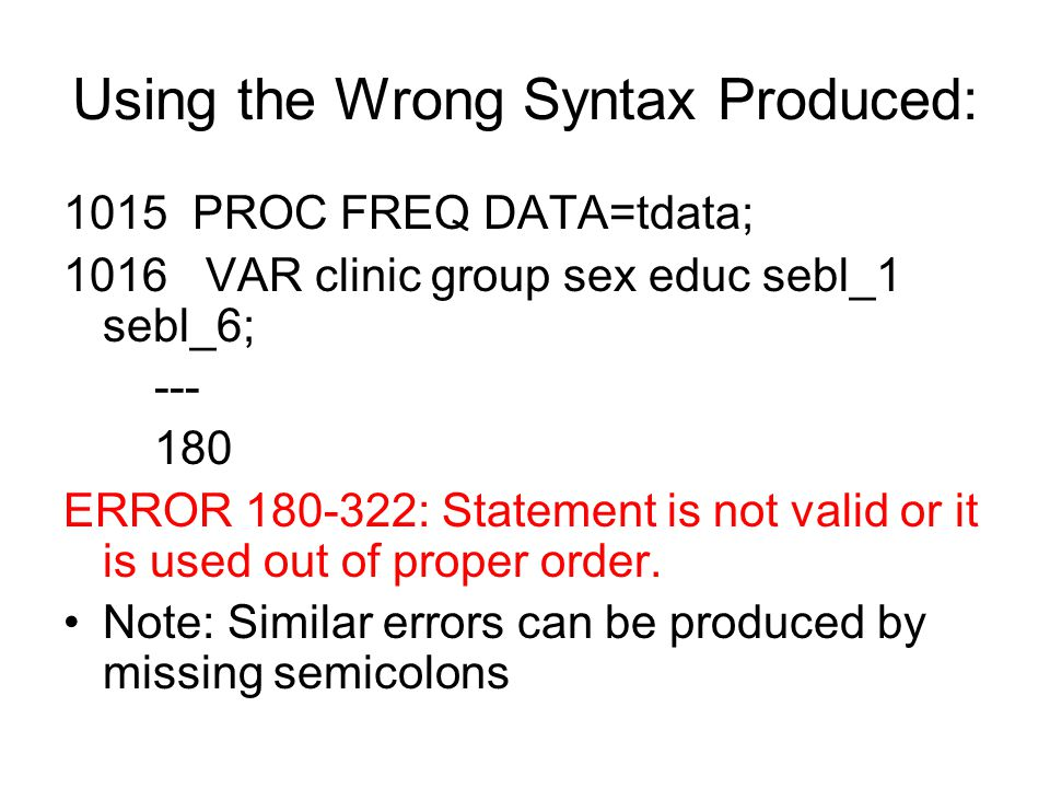 Using the Wrong Syntax Produced: 1015 PROC FREQ DATA=tdata; 1016 VAR clinic group sex educ sebl_1 sebl_6; --- 180 ERROR 180-322: Statement is not vali