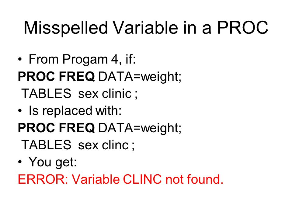 Misspelled Variable in a PROC From Progam 4, if: PROC FREQ DATA=weight; TABLES sex clinic ; Is replaced with: PROC FREQ DATA=weight; TABLES sex clinc