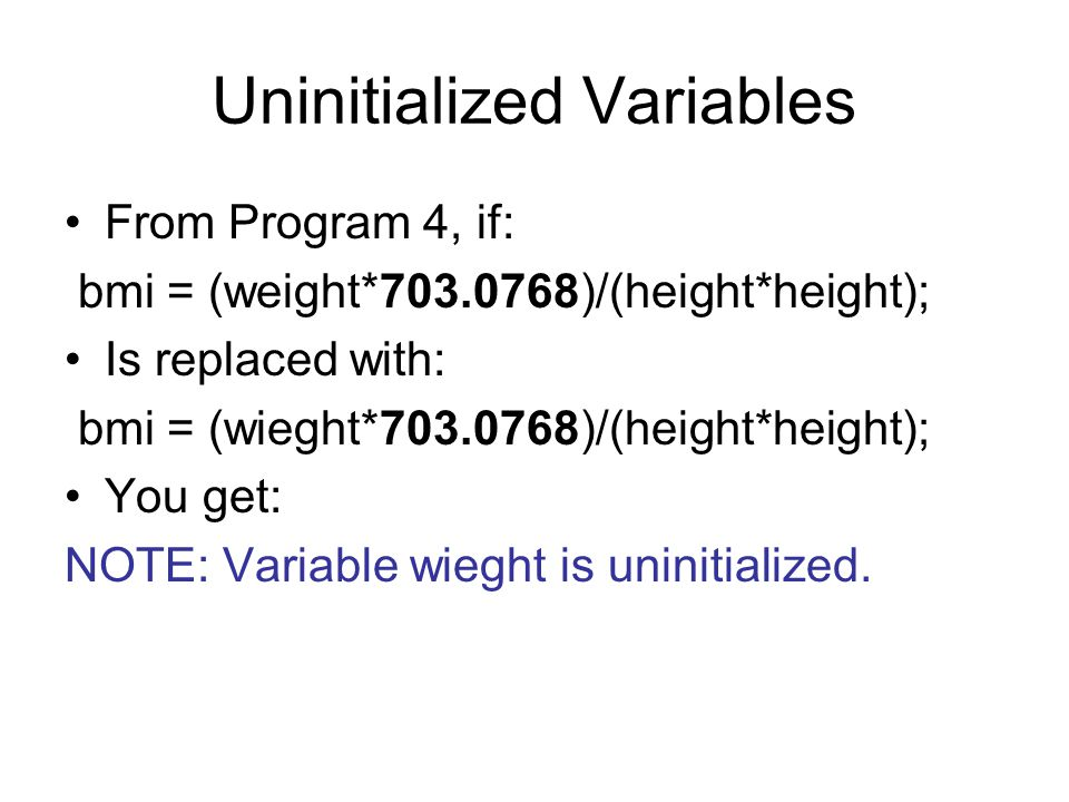 Uninitialized Variables From Program 4, if: bmi = (weight*703.0768)/(height*height); Is replaced with: bmi = (wieght*703.0768)/(height*height); You ge