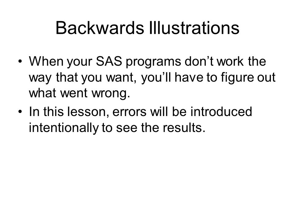 Backwards Illustrations When your SAS programs don't work the way that you want, you'll have to figure out what went wrong. In this lesson, errors wil