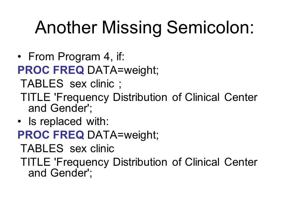 Another Missing Semicolon: From Program 4, if: PROC FREQ DATA=weight; TABLES sex clinic ; TITLE 'Frequency Distribution of Clinical Center and Gender'