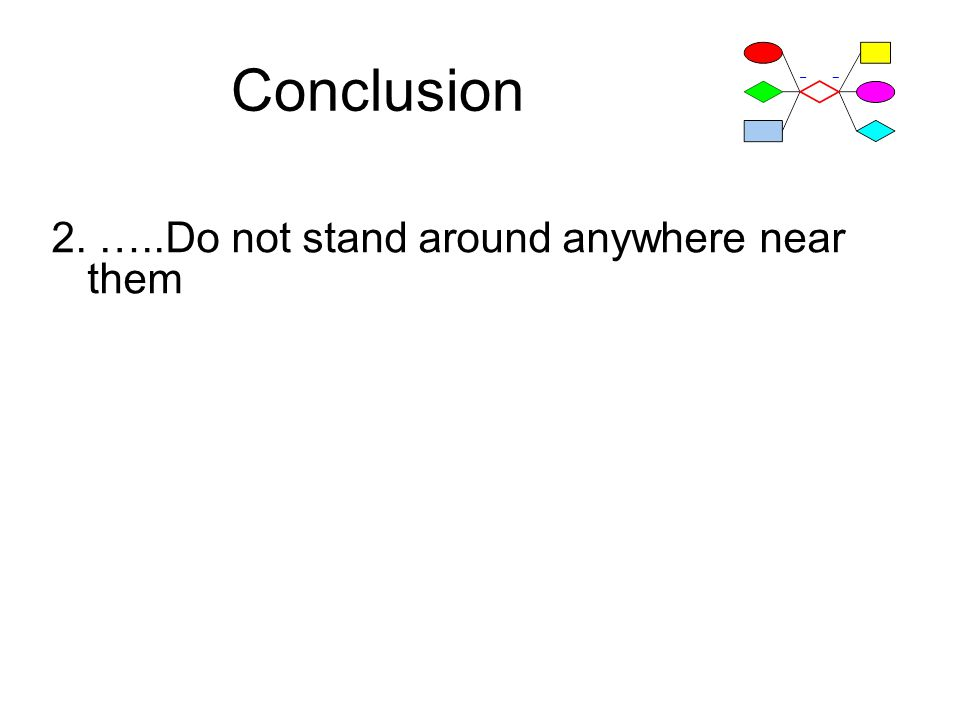 Conclusion 2. …..Do not stand around anywhere near them