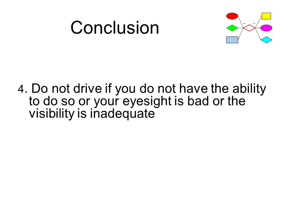 Conclusion 4. Do not drive if you do not have the ability to do so or your eyesight is bad or the visibility is inadequate