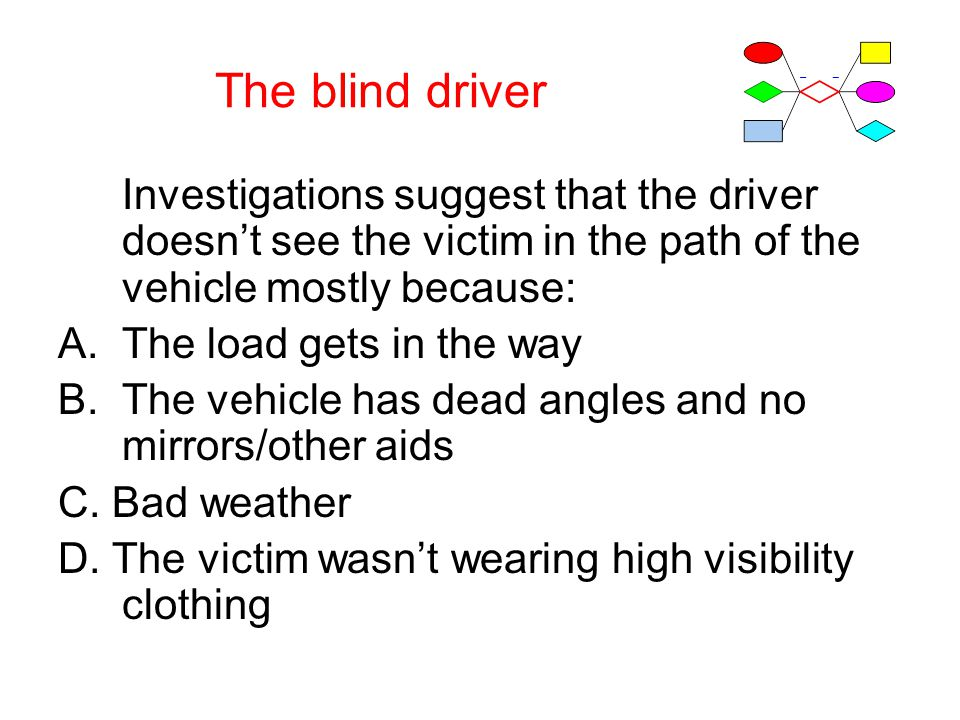 The blind driver Investigations suggest that the driver doesn't see the victim in the path of the vehicle mostly because: A.The load gets in the way B.The vehicle has dead angles and no mirrors/other aids C.