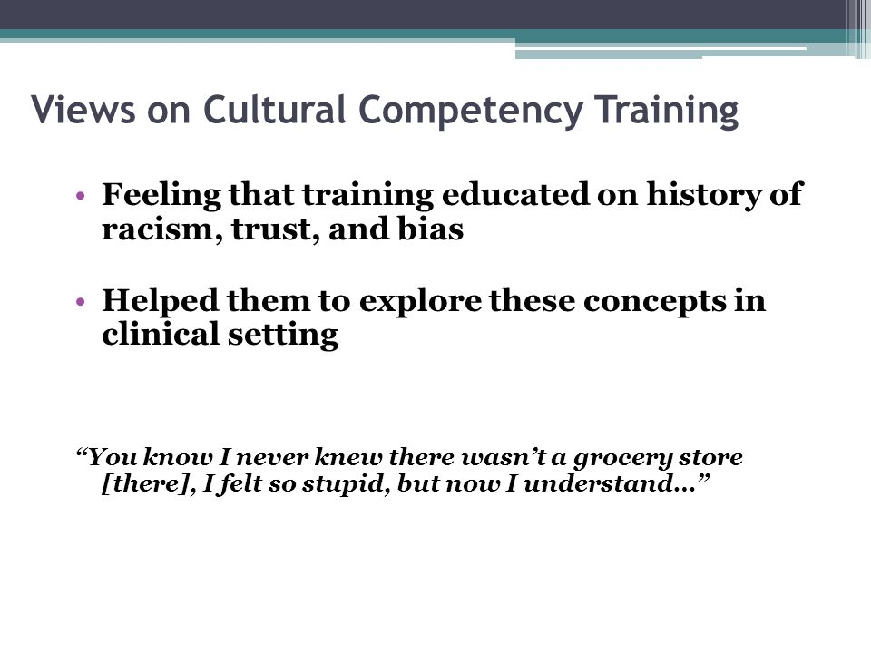 Views on Cultural Competency Training Feeling that training educated on history of racism, trust, and bias Helped them to explore these concepts in cl