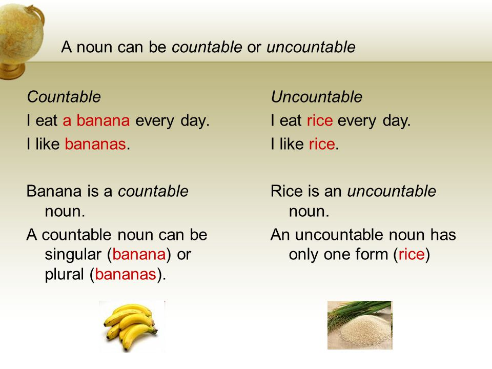 A noun can be countable or uncountable Countable I eat a banana every day.