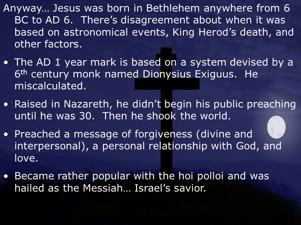 Anyway… Jesus was born in Bethlehem anywhere from 6 BC to AD 6.