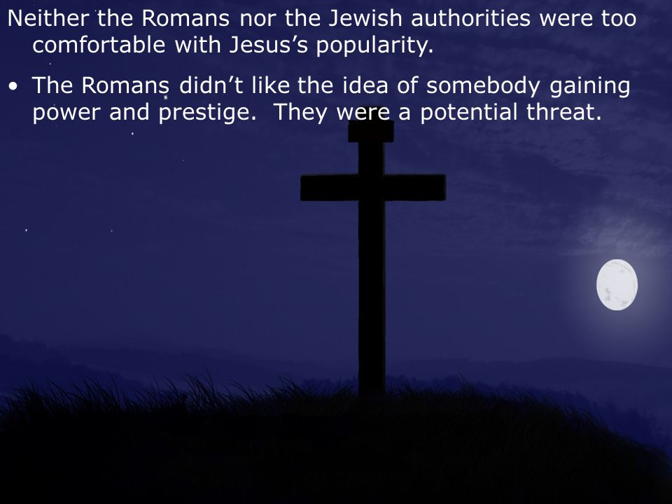 Neither the Romans nor the Jewish authorities were too comfortable with Jesus's popularity.