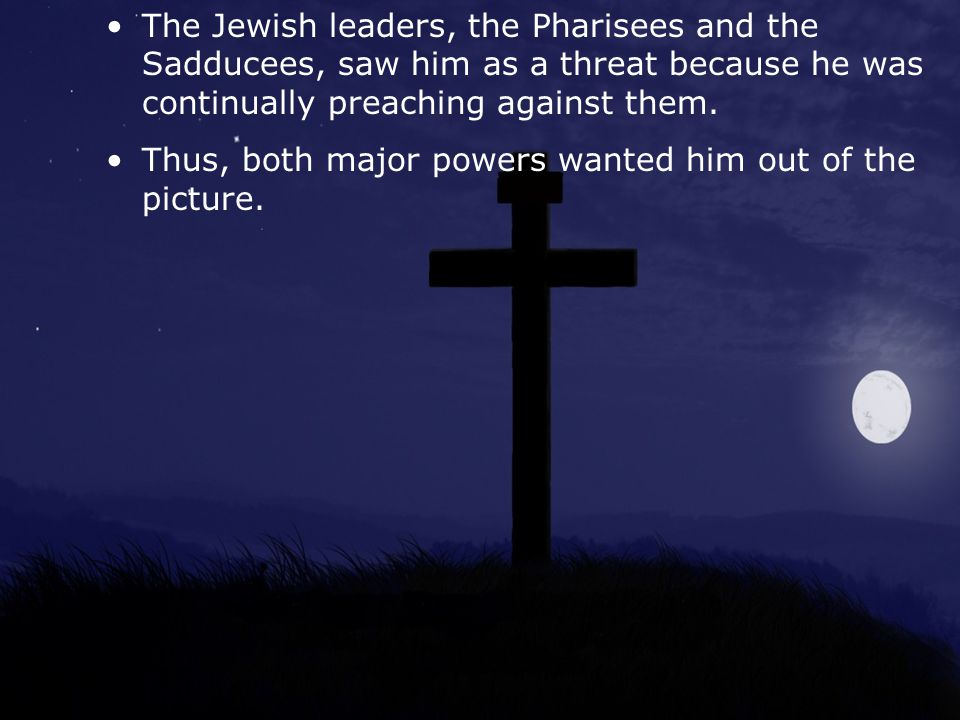 The Jewish leaders, the Pharisees and the Sadducees, saw him as a threat because he was continually preaching against them.