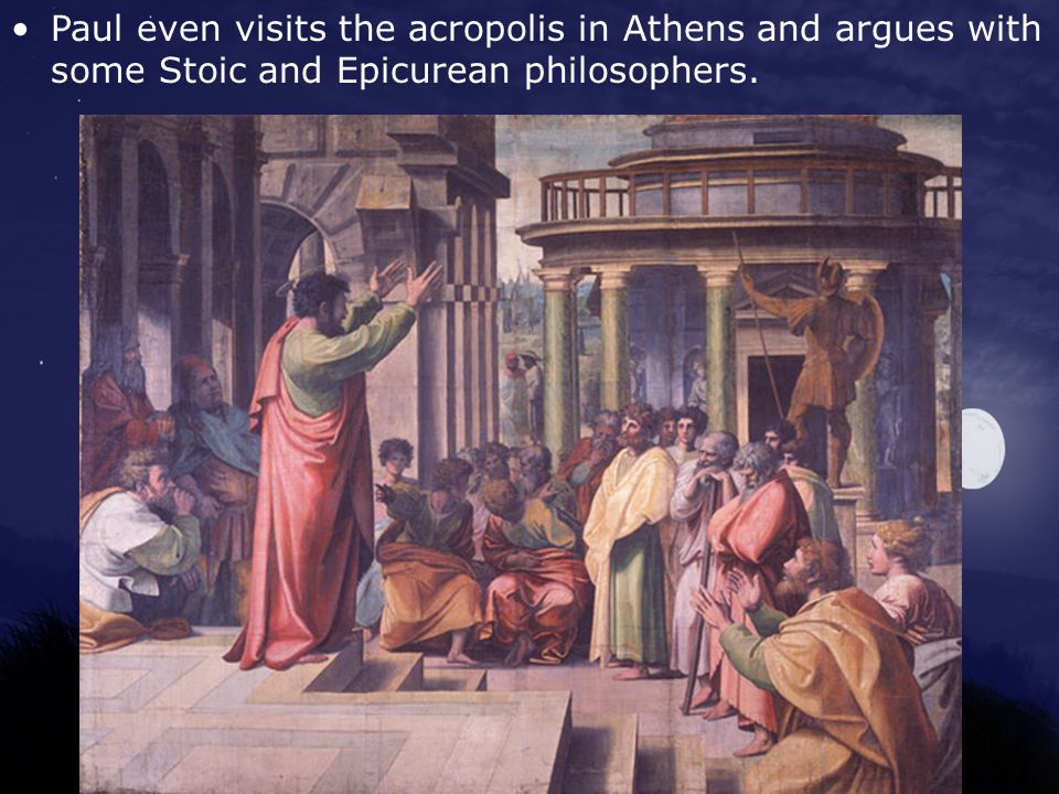Paul even visits the acropolis in Athens and argues with some Stoic and Epicurean philosophers.