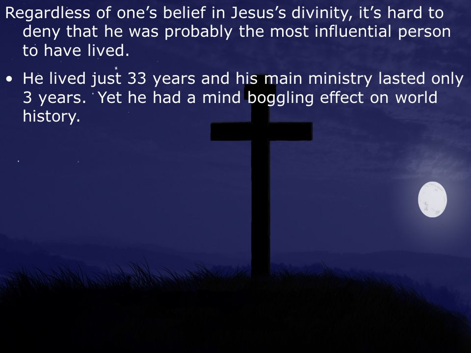 Regardless of one's belief in Jesus's divinity, it's hard to deny that he was probably the most influential person to have lived.