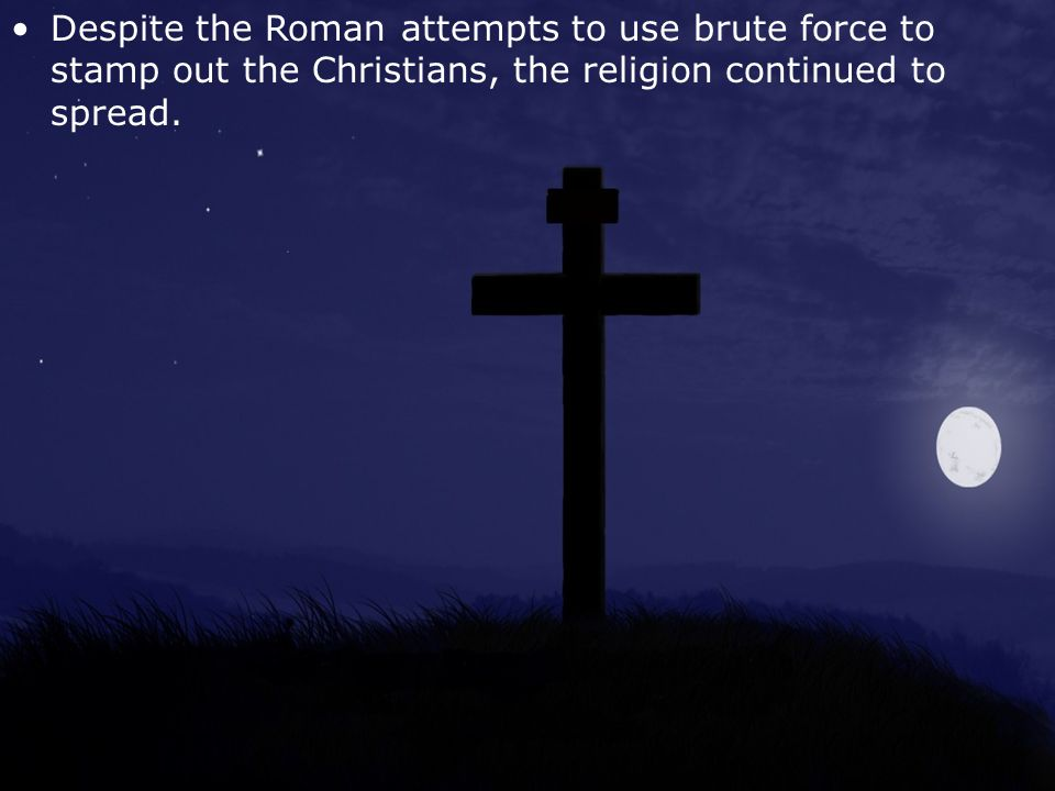 Despite the Roman attempts to use brute force to stamp out the Christians, the religion continued to spread.