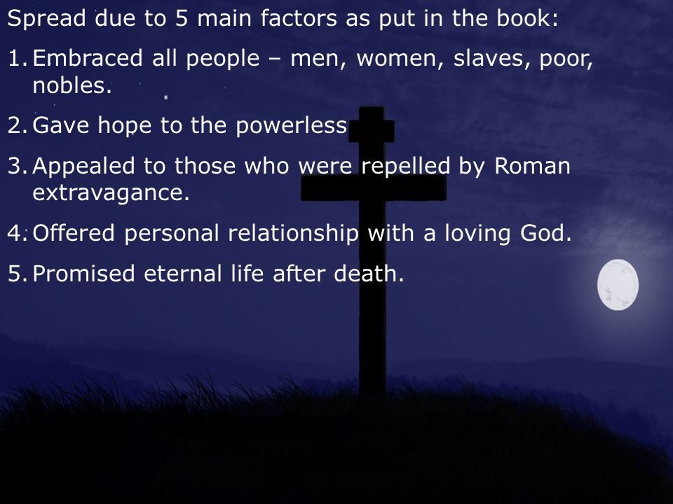 Spread due to 5 main factors as put in the book: 1.Embraced all people – men, women, slaves, poor, nobles.