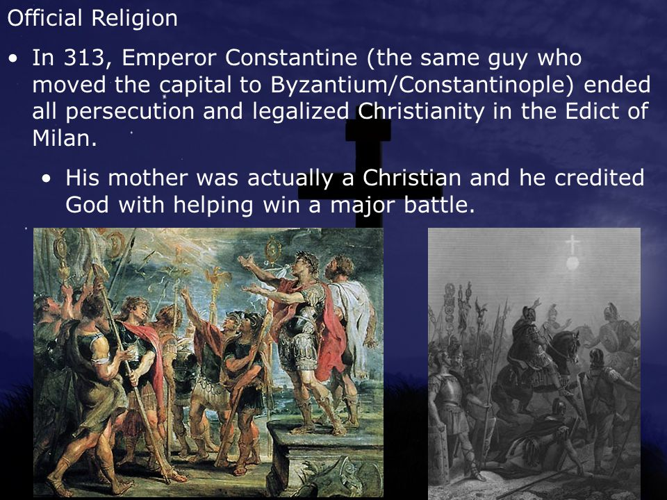 Official Religion In 313, Emperor Constantine (the same guy who moved the capital to Byzantium/Constantinople) ended all persecution and legalized Christianity in the Edict of Milan.