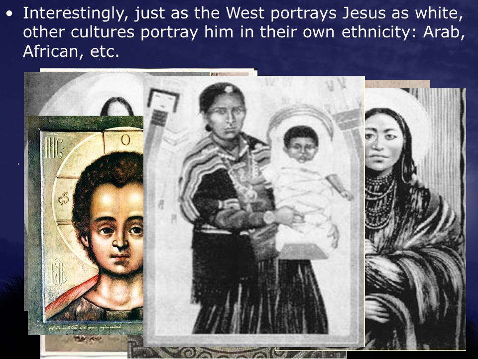 Interestingly, just as the West portrays Jesus as white, other cultures portray him in their own ethnicity: Arab, African, etc.
