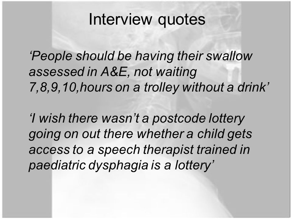 'People should be having their swallow assessed in A&E, not waiting 7,8,9,10,hours on a trolley without a drink' 'I wish there wasn't a postcode lottery going on out there whether a child gets access to a speech therapist trained in paediatric dysphagia is a lottery' Interview quotes