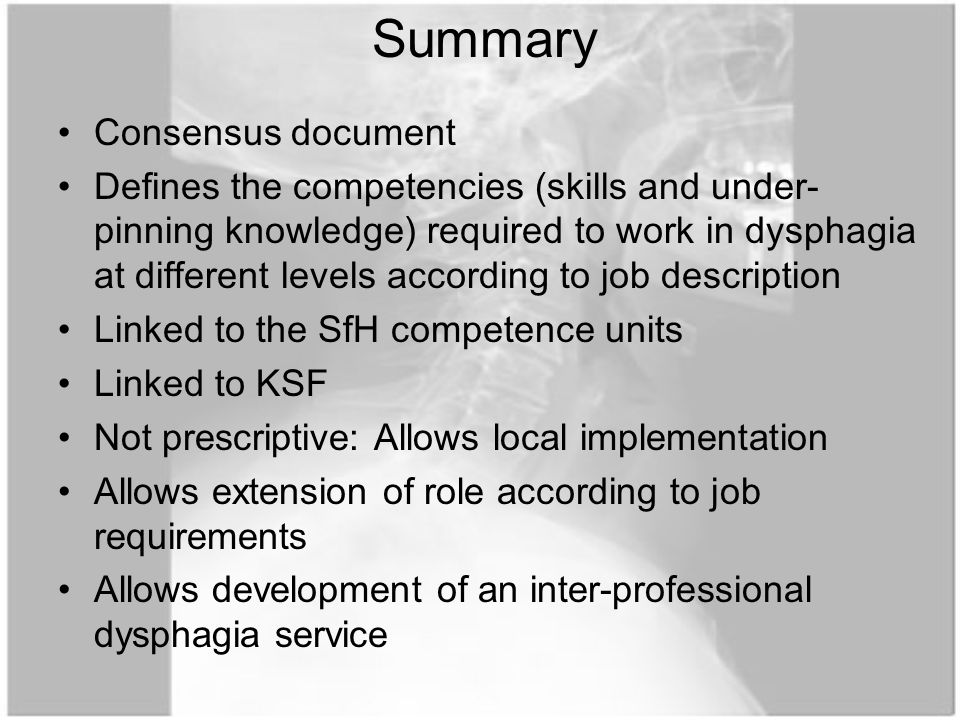 Consensus document Defines the competencies (skills and under- pinning knowledge) required to work in dysphagia at different levels according to job description Linked to the SfH competence units Linked to KSF Not prescriptive: Allows local implementation Allows extension of role according to job requirements Allows development of an inter-professional dysphagia service Summary