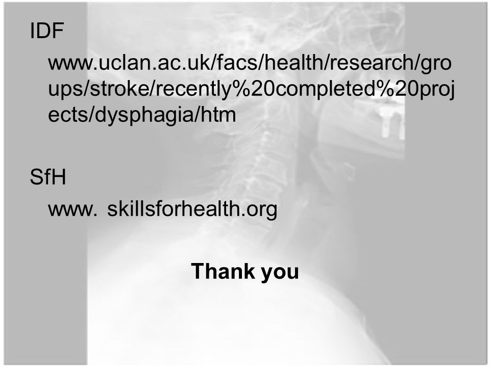 IDF www.uclan.ac.uk/facs/health/research/gro ups/stroke/recently%20completed%20proj ects/dysphagia/htm SfH www.