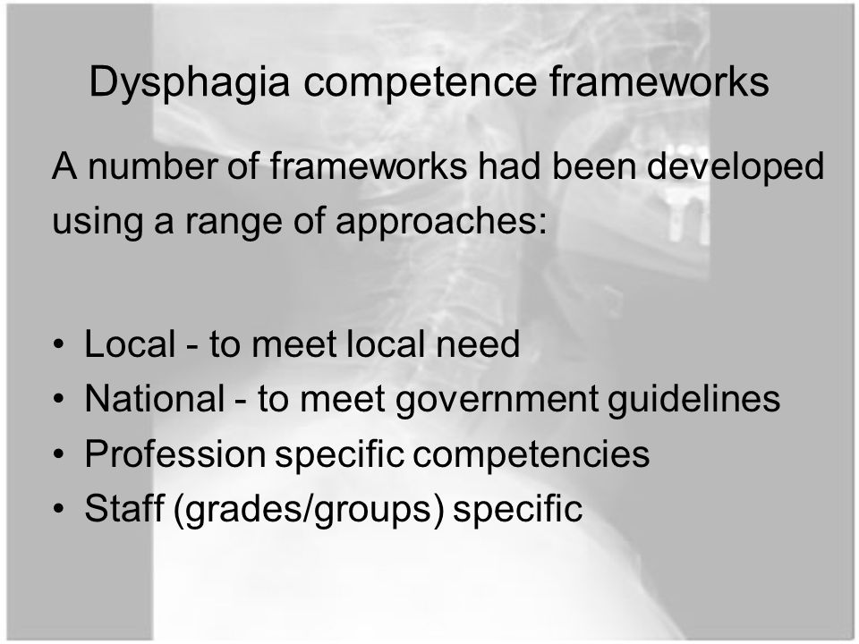 Dysphagia competence frameworks A number of frameworks had been developed using a range of approaches: Local - to meet local need National - to meet government guidelines Profession specific competencies Staff (grades/groups) specific