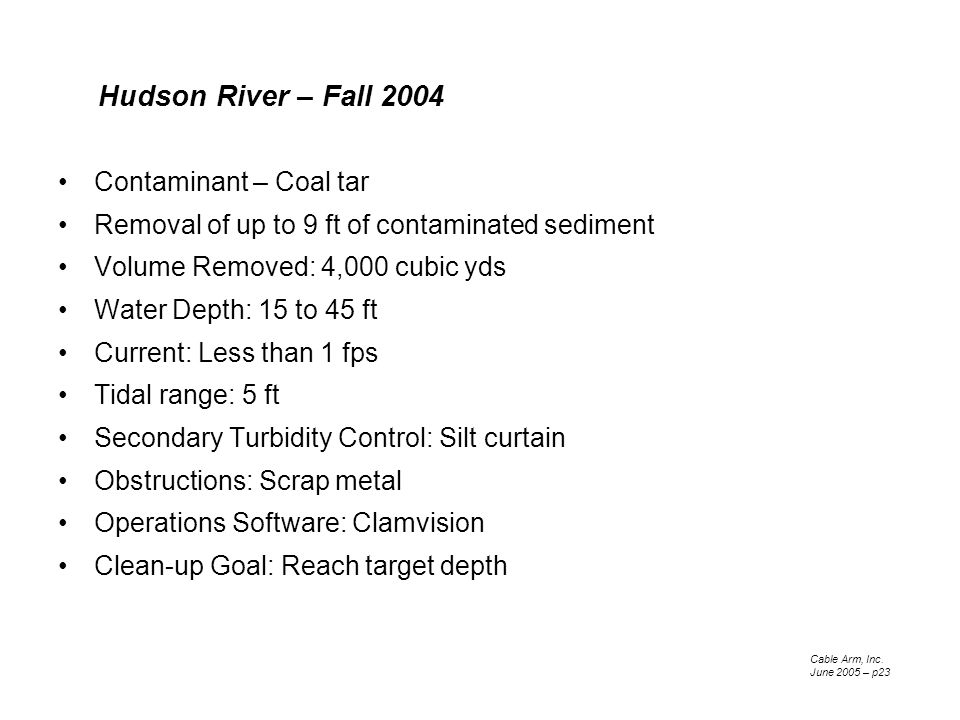 Contaminant – Coal tar Removal of up to 9 ft of contaminated sediment Volume Removed: 4,000 cubic yds Water Depth: 15 to 45 ft Current: Less than 1 fps Tidal range: 5 ft Secondary Turbidity Control: Silt curtain Obstructions: Scrap metal Operations Software: Clamvision Clean-up Goal: Reach target depth Cable Arm, Inc.