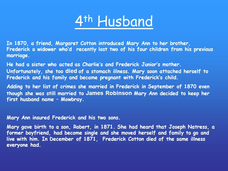 4 th Husband In 1870, a friend, Margaret Cotton introduced Mary Ann to her brother, Frederick a widower who'd recently lost two of his four children from his previous marriage.