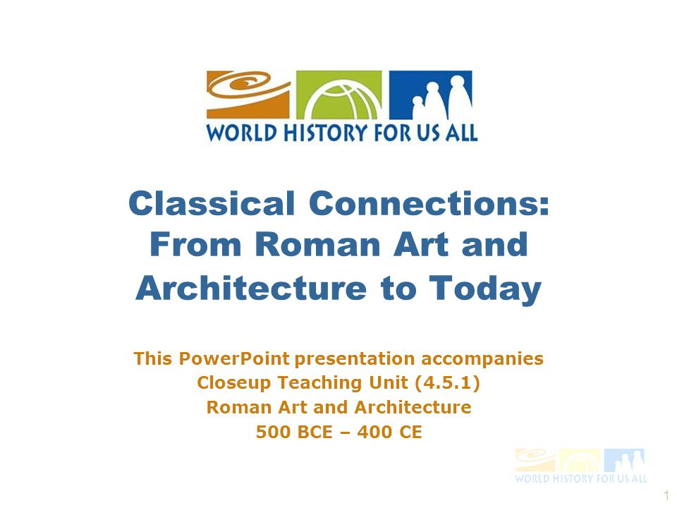 1 This PowerPoint presentation accompanies Closeup Teaching Unit (4.5.1) Roman Art and Architecture 500 BCE – 400 CE Classical Connections: From Roman Art and Architecture to Today