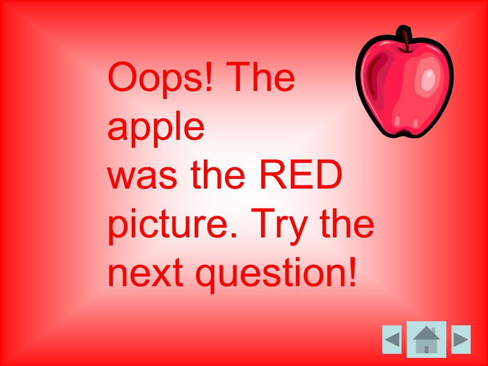 Oops! The apple was the RED picture. Try the next question!