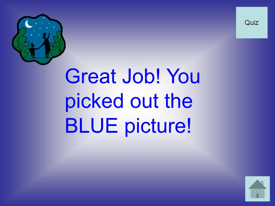 Great Job! You picked out the BLUE picture! Quiz