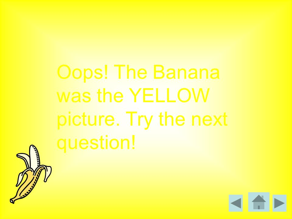 Oops! The Banana was the YELLOW picture. Try the next question!