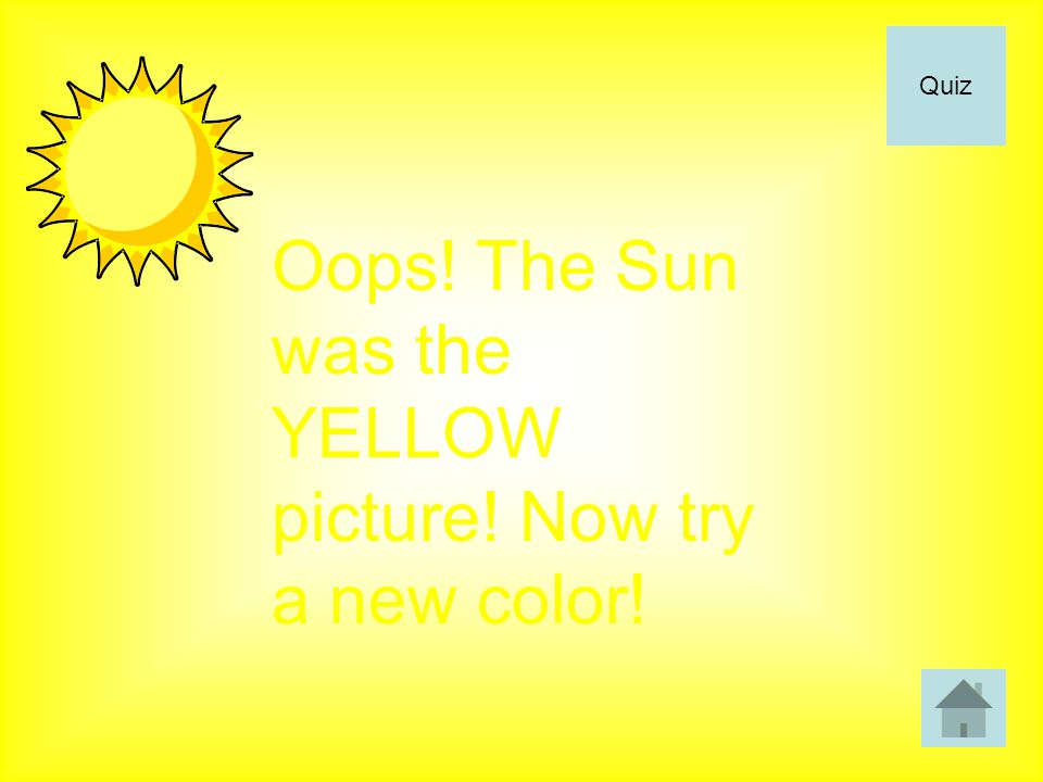 Oops! The Sun was the YELLOW picture! Now try a new color! Quiz