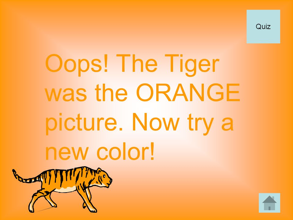 Oops! The Tiger was the ORANGE picture. Now try a new color! Quiz