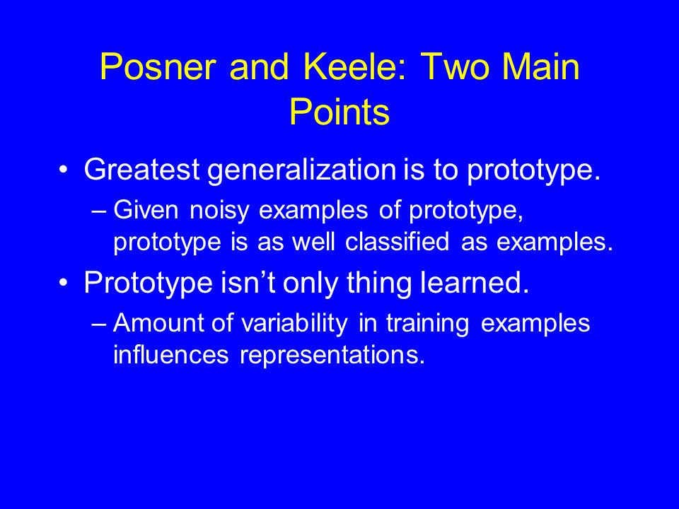 Posner and Keele: Two Main Points Greatest generalization is to prototype.