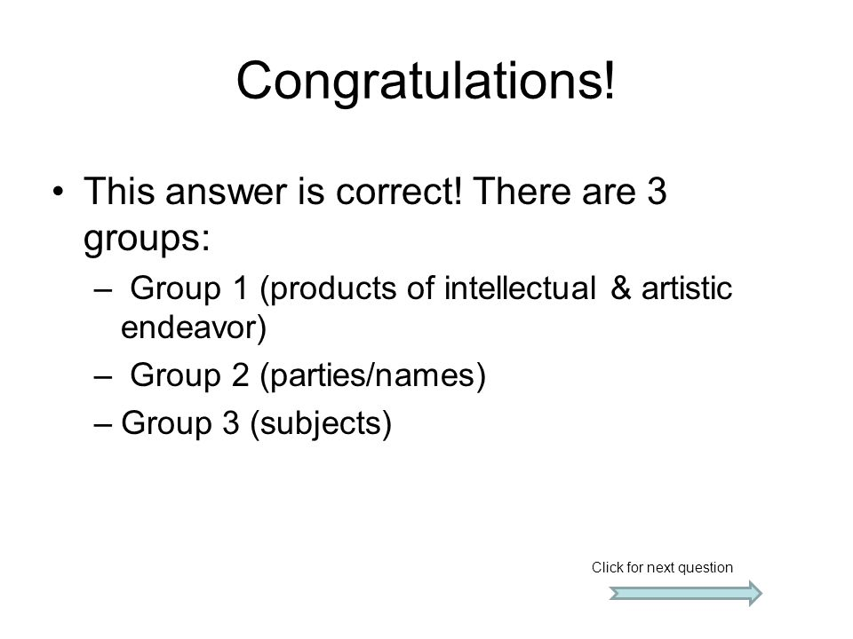Congratulations! This answer is correct! There are 3 groups: – Group 1 (products of intellectual & artistic endeavor) – Group 2 (parties/names) –Group