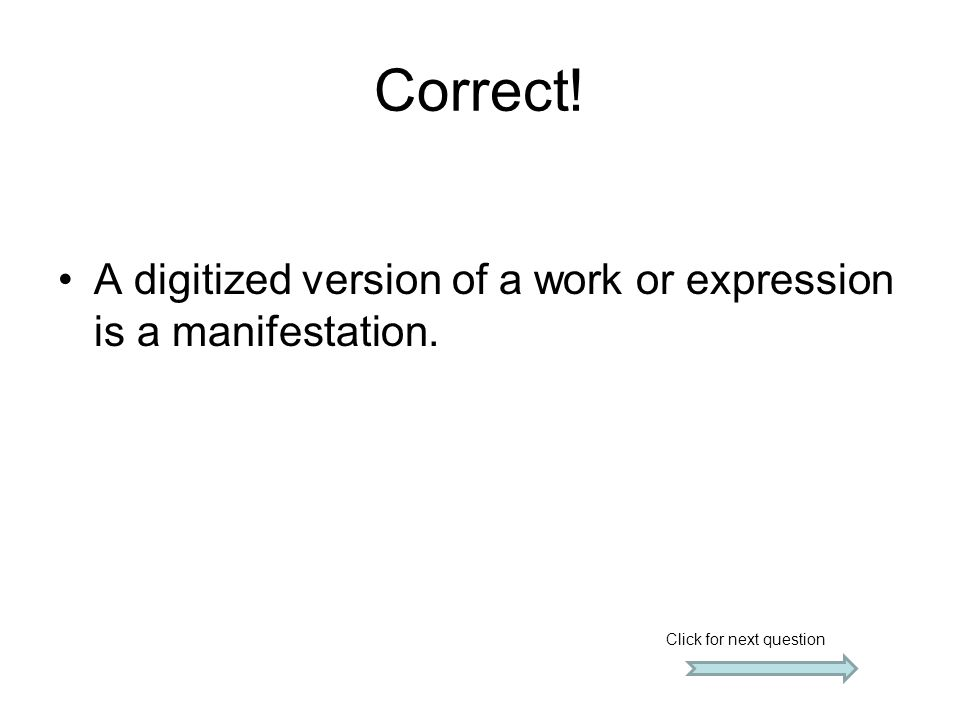 Correct! A digitized version of a work or expression is a manifestation. Click for next question