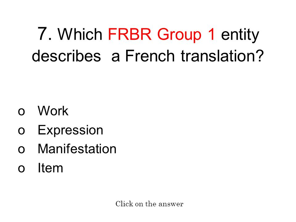 7. Which FRBR Group 1 entity describes a French translation? oWork oExpression oManifestation oItem Click on the answer