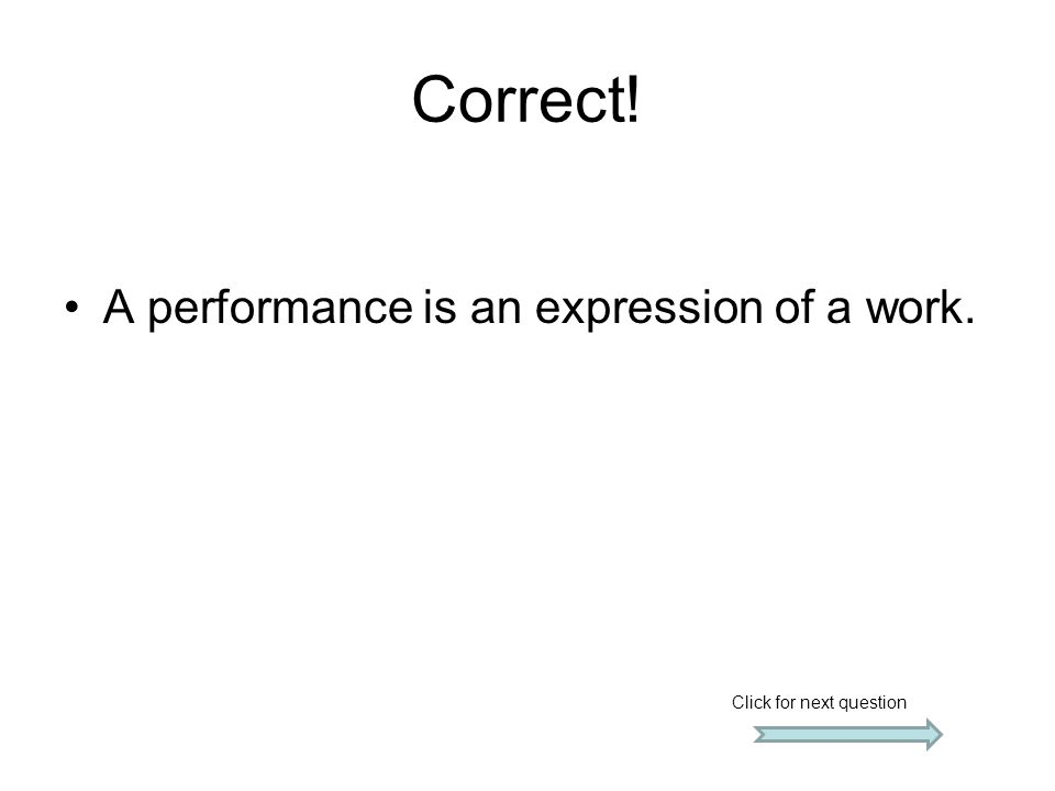 Correct! A performance is an expression of a work. Click for next question