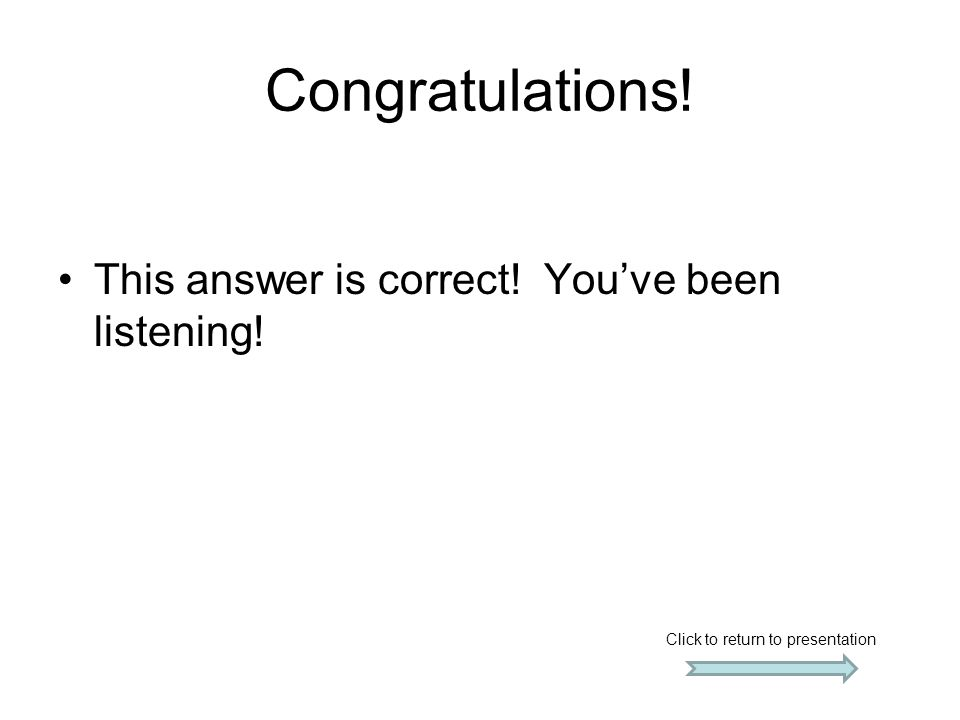 Congratulations! This answer is correct! You've been listening! Click to return to presentation