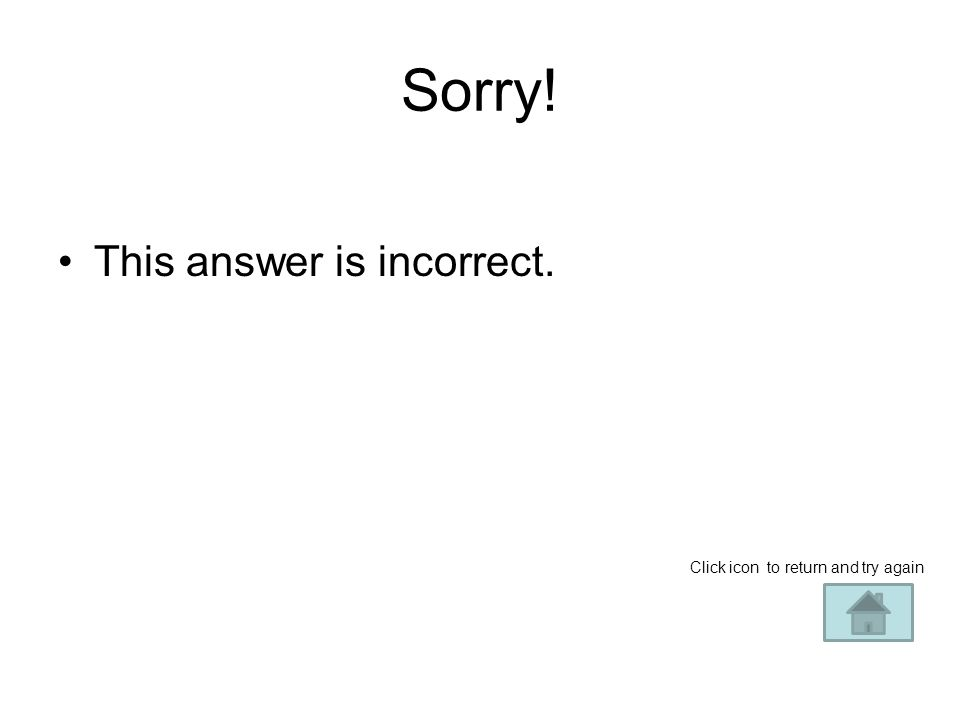 Sorry! This answer is incorrect – try again! Click on icon to return and try again