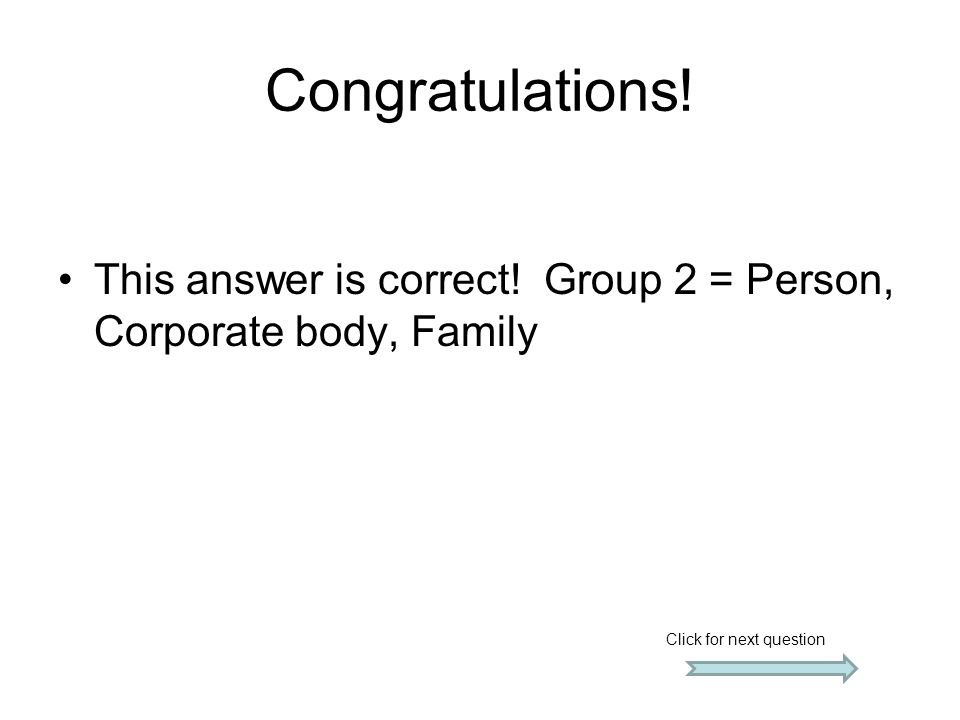Congratulations! This answer is correct! Group 2 = Person, Corporate body, Family Click for next question