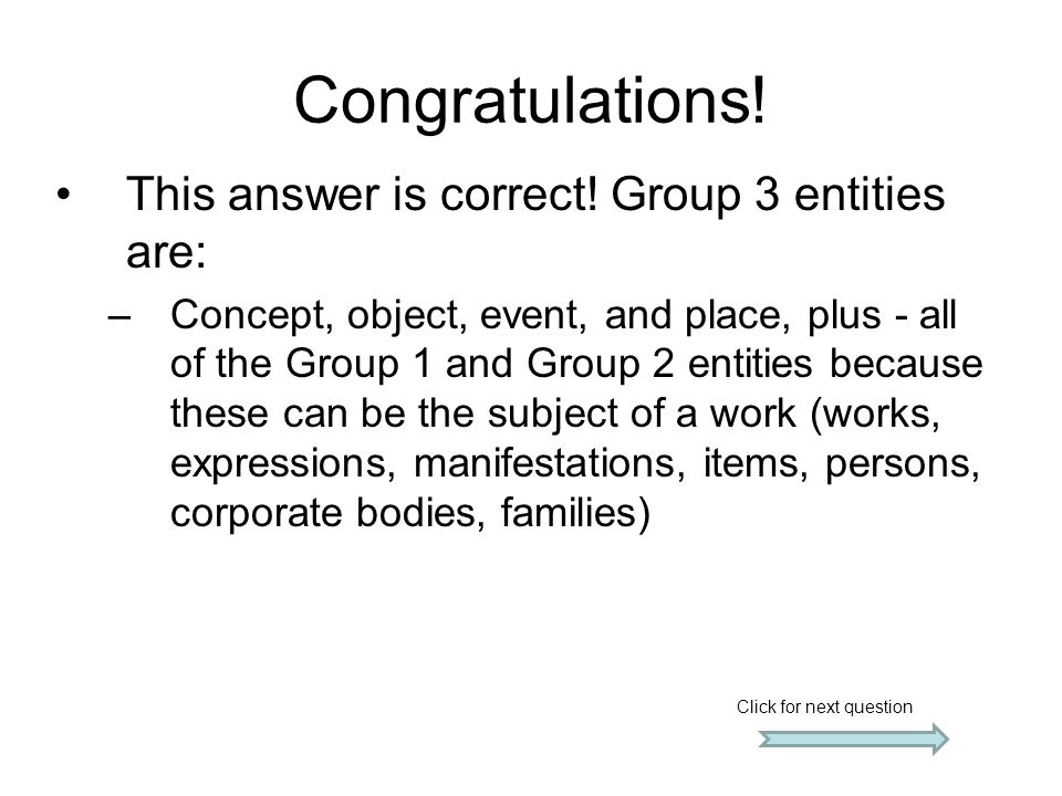 Congratulations! This answer is correct! Group 3 entities are: –Concept, object, event, and place, plus - all of the Group 1 and Group 2 entities beca