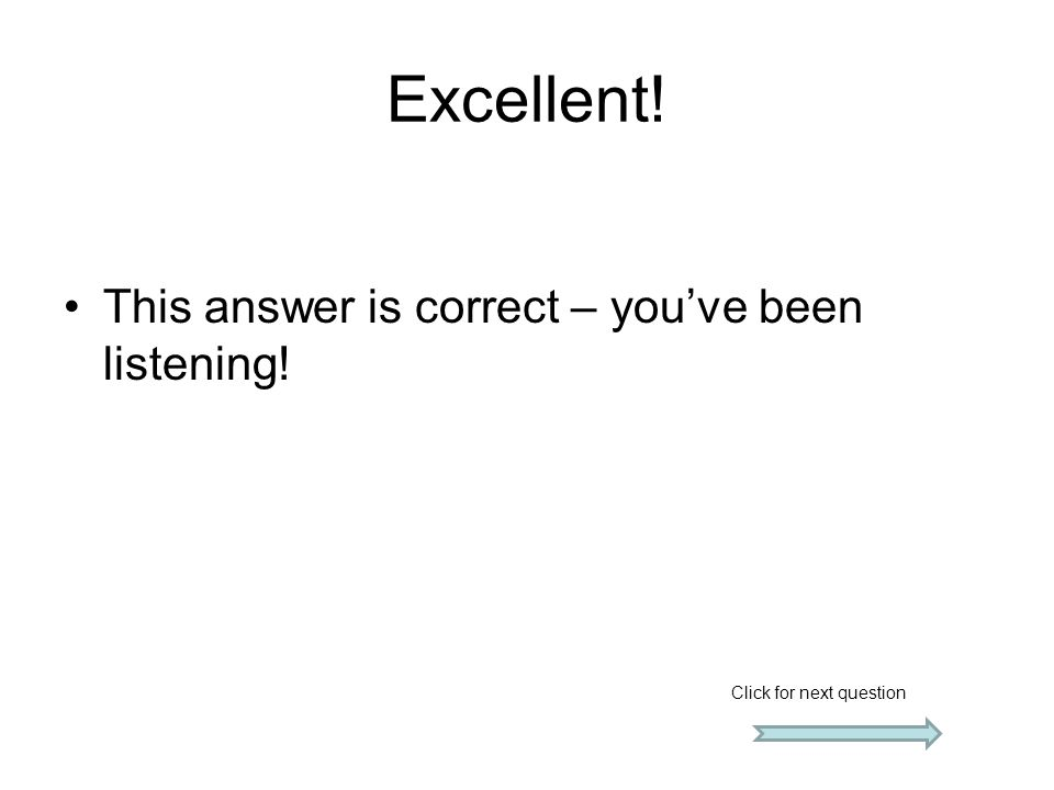 Excellent! This answer is correct – you've been listening! Click for next question