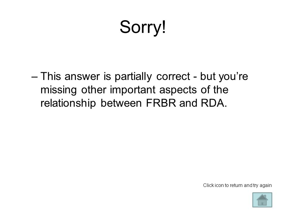 Sorry! –This answer is partially correct - but you're missing other important aspects of the relationship between FRBR and RDA. Click icon to return a