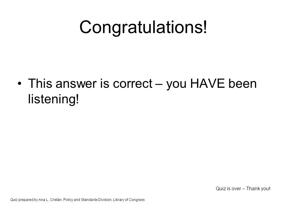 Congratulations! This answer is correct – you HAVE been listening! Quiz is over – Thank you! Quiz prepared by Ana L. Cristán, Policy and Standards Div