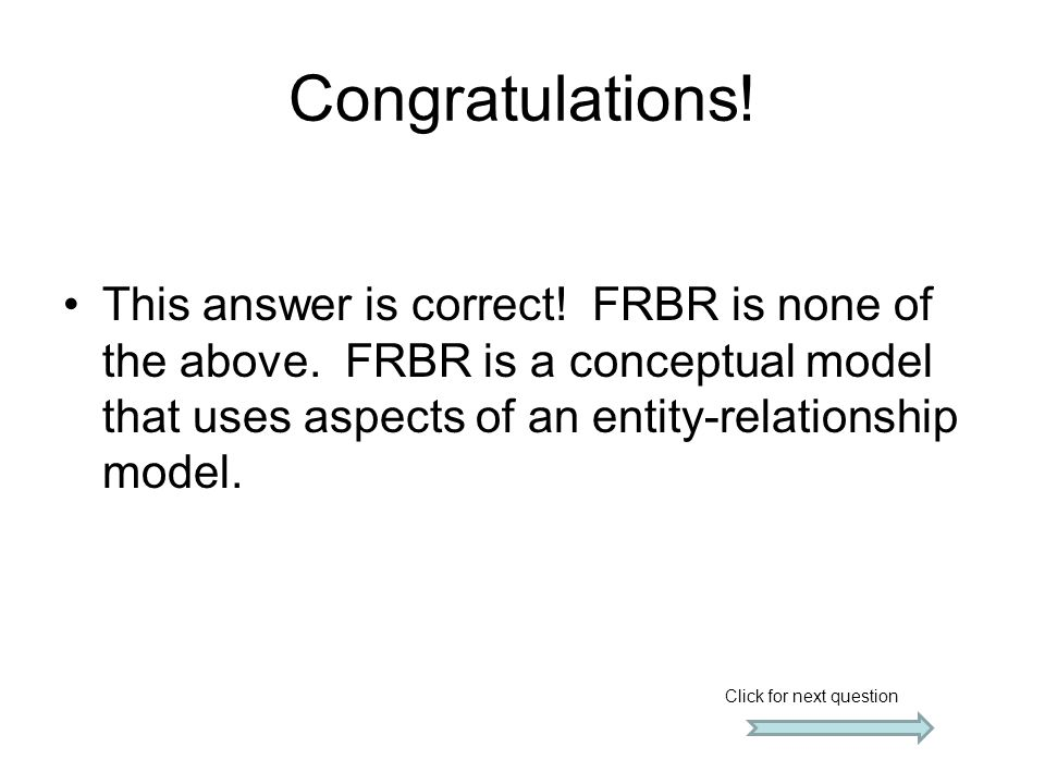 Congratulations! This answer is correct! FRBR is none of the above. FRBR is a conceptual model that uses aspects of an entity-relationship model. Clic