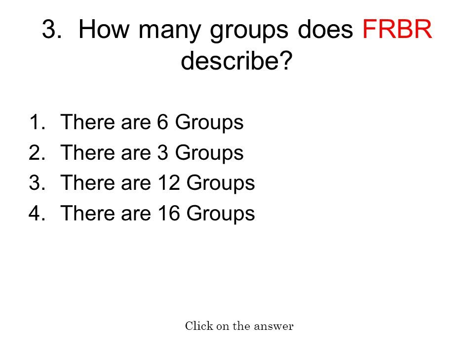 3. How many groups does FRBR describe? 1.There are 6 Groups 2.There are 3 Groups 3.There are 12 Groups 4.There are 16 Groups Click on the answer