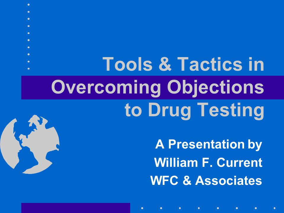 Tools & Tactics in Overcoming Objections to Drug Testing A Presentation by William F.