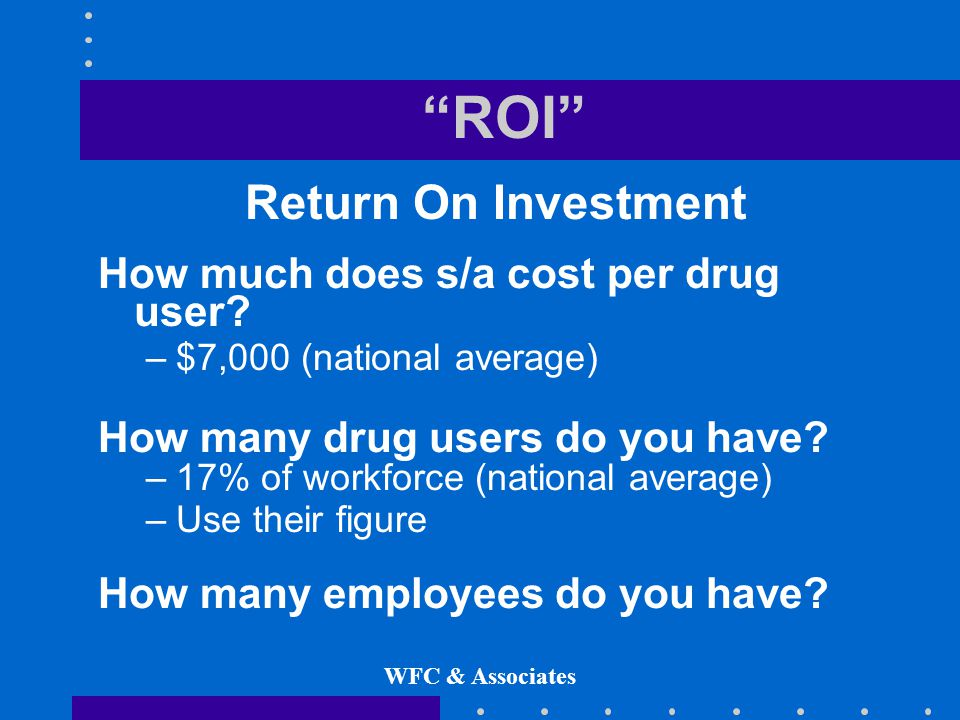 WFC & Associates ROI Return On Investment How much does s/a cost per drug user.