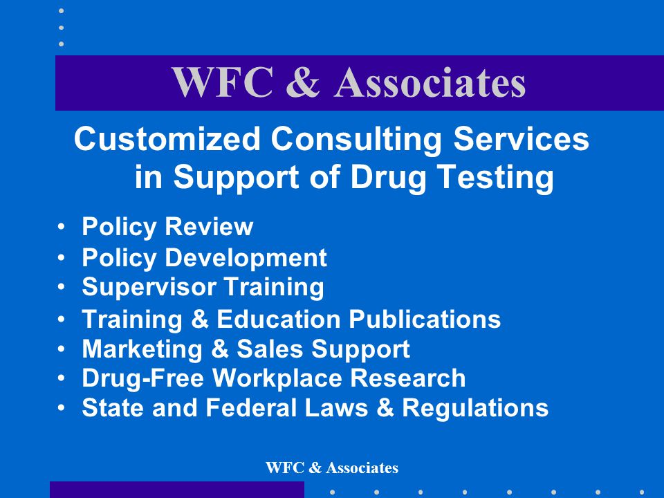 Customized Consulting Services in Support of Drug Testing Policy Review Policy Development Supervisor Training Training & Education Publications Marketing & Sales Support Drug-Free Workplace Research State and Federal Laws & Regulations